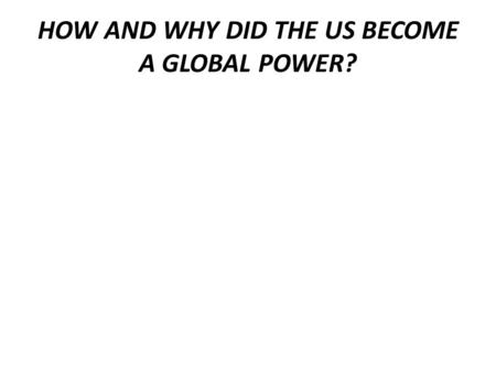 HOW AND WHY DID THE US BECOME A GLOBAL POWER?. HOW DID WWI IMPACT USFP? Why did the US become militarily involved in a European war? Woodrow Wilson 's.