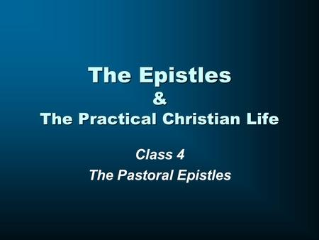 The Epistles & The Practical Christian Life Class 4 The Pastoral Epistles.