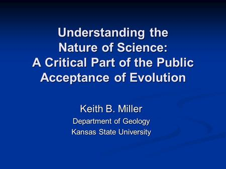 Understanding the Nature of Science: A Critical Part of the Public Acceptance of Evolution Keith B. Miller Department of Geology Kansas State University.