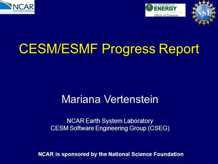 CESM/ESMF Progress Report Mariana Vertenstein NCAR Earth System Laboratory CESM Software Engineering Group (CSEG) NCAR is sponsored by the National Science.