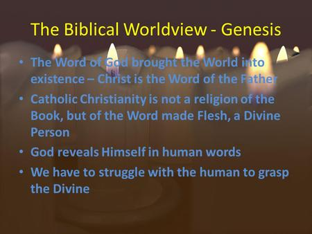 The Biblical Worldview - Genesis The Word of God brought the World into existence – Christ is the Word of the Father Catholic Christianity is not a religion.