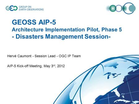 GEOSS AIP-5 Architecture Implementation Pilot, Phase 5 - Disasters Management Session- Hervé Caumont - Session Lead - OGC IP Team AIP-5 Kick-off Meeting,