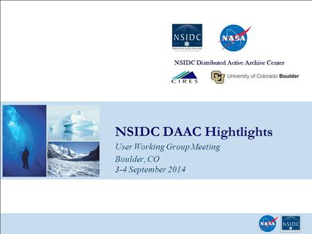 NSIDC DAAC Hightlights User Working Group Meeting Boulder, CO 3-4 September 2014 NSIDC Distributed Active Archive Center.