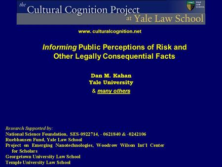 Informing Public Perceptions of Risk and Other Legally Consequential Facts www. culturalcognition.net Dan M. Kahan Yale University & many others.