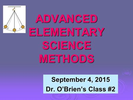 ADVANCED ELEMENTARY SCIENCE METHODS September 4, 2015 Dr. O'Brien's Class #2.