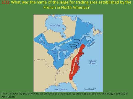 LEQ: What was the name of the large fur trading area established by the French in North America? This map shows the area of New France circa 1645 colored.