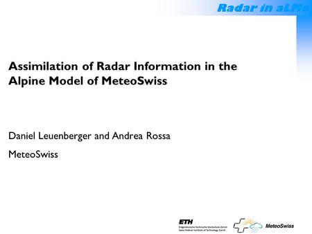 Radar in aLMo Assimilation of Radar Information in the Alpine Model of MeteoSwiss Daniel Leuenberger and Andrea Rossa MeteoSwiss.