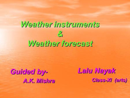 Weather instruments & Weather forecast Weather instruments & Weather forecast Lalu Nayak Class-XI (arts) Lalu Nayak Class-XI (arts) Guided by- A.K. Mishra.