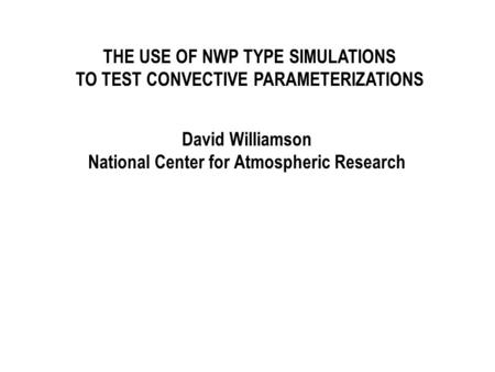 THE USE OF NWP TYPE SIMULATIONS TO TEST CONVECTIVE PARAMETERIZATIONS David Williamson National Center for Atmospheric Research.