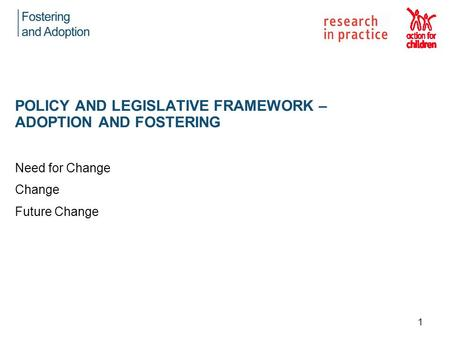 Need for Change Change Future Change POLICY AND LEGISLATIVE FRAMEWORK – ADOPTION AND FOSTERING 1.