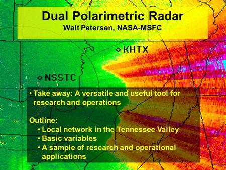 Dual Polarimetric Radar Walt Petersen, NASA-MSFC Take away: A versatile and useful tool for research and operations Outline: Local network in the Tennessee.