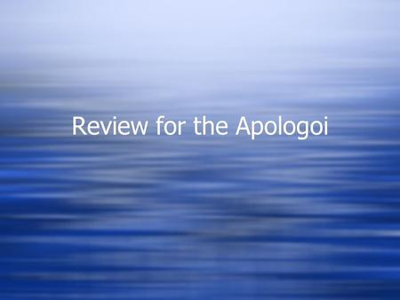Review for the Apologoi. Get into groups…  4-5 per group  Have your notes out  Have a copy of the text  Fill out notes completely before the class.