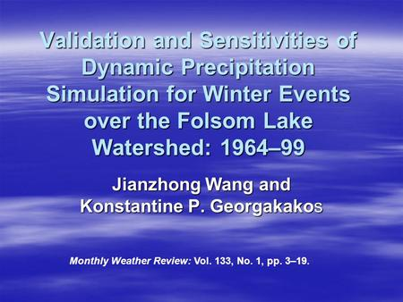 Validation and Sensitivities of Dynamic Precipitation Simulation for Winter Events over the Folsom Lake Watershed: 1964–99 Jianzhong Wang and Konstantine.
