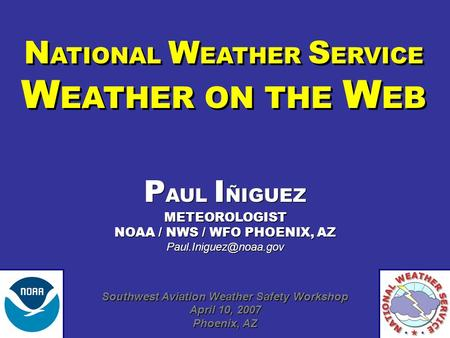 N ATIONAL W EATHER S ERVICE W EATHER ON THE W EB N ATIONAL W EATHER S ERVICE W EATHER ON THE W EB P AUL I ÑIGUEZ METEOROLOGIST NOAA / NWS / WFO PHOENIX,