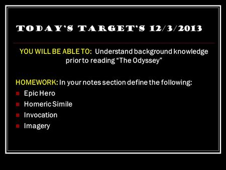 "Today's Target's 12/3/2013 YOU WILL BE ABLE TO: Understand background knowledge prior to reading ""The Odyssey"" HOMEWORK: In your notes section define."