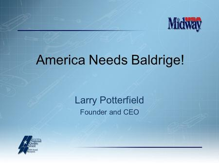 America Needs Baldrige! Larry Potterfield Founder and CEO.