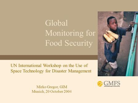 Global Monitoring for Food Security UN International Workshop on the Use of Space Technology for Disaster Management Mirko Gregor, GIM Munich, 20 October.