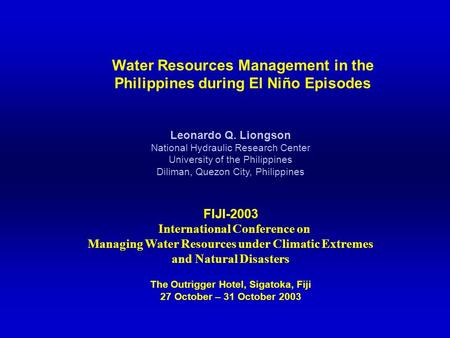 Water Resources Management in the Philippines during El Niño Episodes Leonardo Q. Liongson National Hydraulic Research Center University of the Philippines.