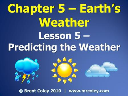 Lesson 5 – Predicting the Weather © Brent Coley 2010 | www.mrcoley.com.