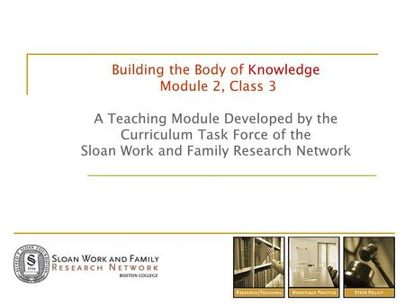 Building the Body of Knowledge Module 2, Class 3 A Teaching Module Developed by the Curriculum Task Force of the Sloan Work and Family Research Network.