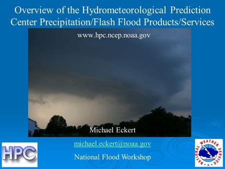 Overview of the Hydrometeorological Prediction Center Precipitation/Flash Flood Products/Services  Michael Eckert