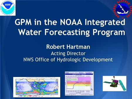 Robert Hartman Acting Director NWS Office of Hydrologic Development GPM in the NOAA Integrated Water Forecasting Program.