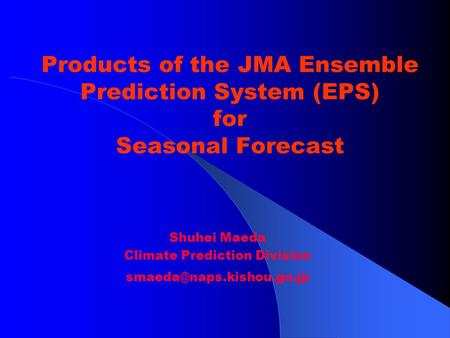 Products of the JMA Ensemble Prediction System (EPS) for Seasonal Forecast Shuhei Maeda Climate Prediction Division