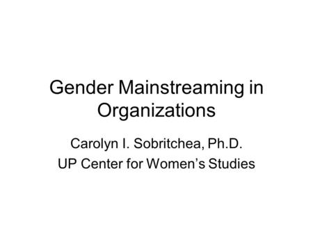 Gender Mainstreaming in Organizations Carolyn I. Sobritchea, Ph.D. UP Center for Women's Studies.