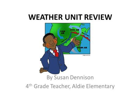 WEATHER UNIT REVIEW By Susan Dennison 4 th Grade Teacher, Aldie Elementary.