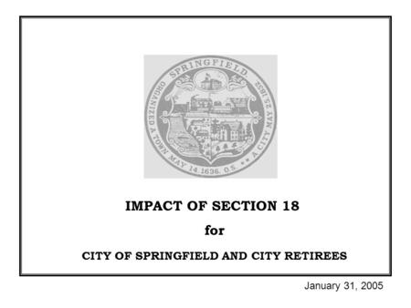 IMPACT OF SECTION 18 for CITY OF SPRINGFIELD AND CITY RETIREES January 31, 2005.