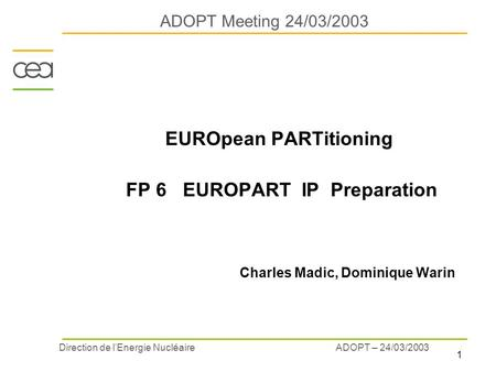 1 ADOPT – 24/03/2003 Direction de l'Energie Nucléaire ADOPT Meeting 24/03/2003 EUROpean PARTitioning FP 6 EUROPART IP Preparation Charles Madic, Dominique.
