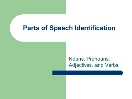Parts of Speech Identification Nouns, Pronouns, Adjectives, and Verbs.