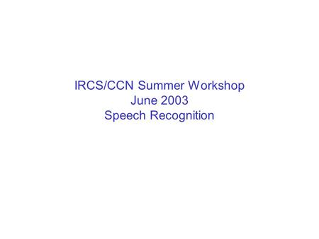 IRCS/CCN Summer Workshop June 2003 Speech Recognition.