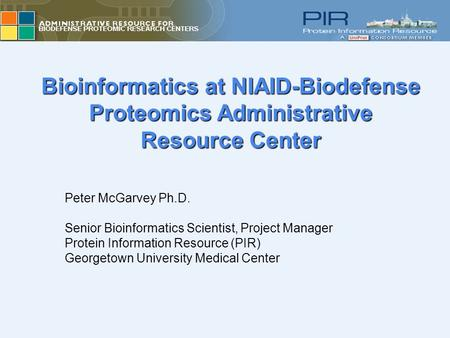 Bioinformatics at NIAID-Biodefense Proteomics Administrative Resource Center Peter McGarvey Ph.D. Senior Bioinformatics Scientist, Project Manager Protein.