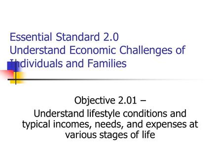Essential Standard 2.0 Understand Economic Challenges of Individuals and Families Objective 2.01 – Understand lifestyle conditions and typical incomes,