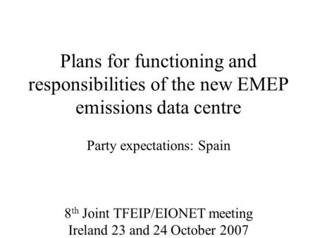 Plans for functioning and responsibilities of the new EMEP emissions data centre Party expectations: Spain 8 th Joint TFEIP/EIONET meeting Ireland 23 and.