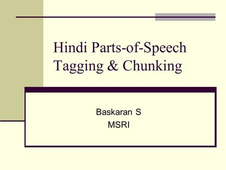 Hindi Parts-of-Speech Tagging & Chunking Baskaran S MSRI.