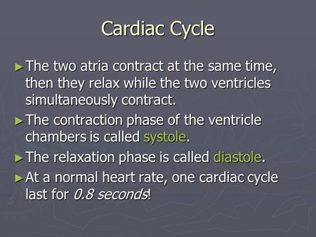 Cardiac Cycle ► The two atria contract at the same time, then they relax while the two ventricles simultaneously contract. ► The contraction phase of the.