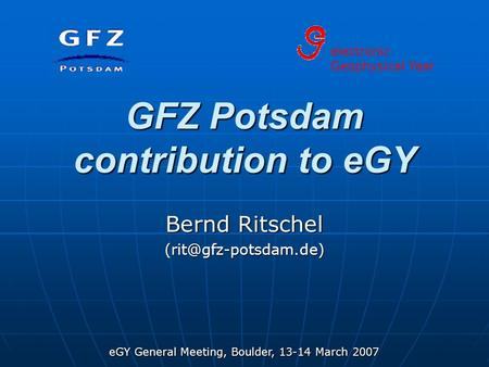 EGY General Meeting, Boulder, 13-14 March 2007 GFZ Potsdam contribution to eGY Bernd Ritschel electronic Geophysical Year.