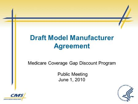 Draft Model Manufacturer Agreement Medicare Coverage Gap Discount Program Public Meeting June 1, 2010.