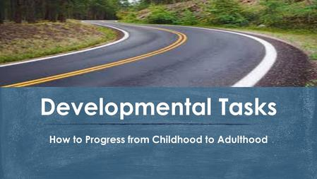 How to Progress from Childhood to Adulthood Developmental Tasks.