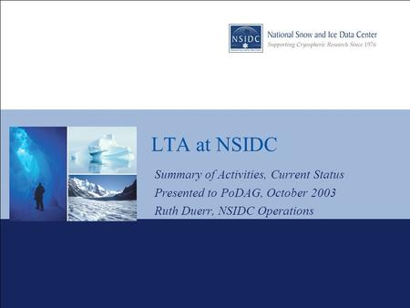 LTA at NSIDC Summary of Activities, Current Status Presented to PoDAG, October 2003 Ruth Duerr, NSIDC Operations.