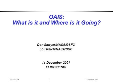 11 - December- 2001FLICC/CENDI1 OAIS: What is it and Where is it Going? Don Sawyer/NASA/GSFC Lou Reich/NASA/CSC 11-December-2001 FLICC/CENDI.