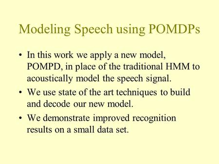 Modeling Speech using POMDPs In this work we apply a new model, POMPD, in place of the traditional HMM to acoustically model the speech signal. We use.