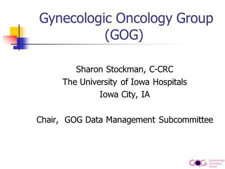 Gynecologic Oncology Group Gynecologic Oncology Group (GOG) Sharon Stockman, C-CRC The University of Iowa Hospitals Iowa City, IA Chair, GOG Data Management.