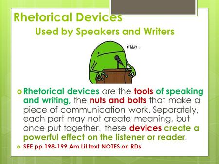 Rhetorical Devices Used by Speakers and Writers  Rhetorical devices are the tools of speaking and writing, the nuts and bolts that make a piece of communication.