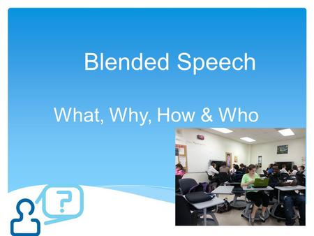Blended Speech What, Why, How & Who. A blended or hybrid class takes advantage of the best features of both face-to-face (traditional) and online learning.