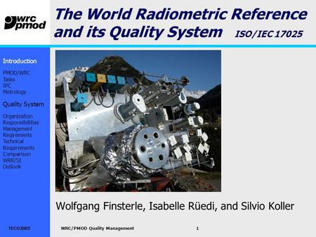 TECO2005WRC/PMOD Quality Management1 The World Radiometric Reference and its Quality System ISO/IEC 17025 Wolfgang Finsterle, Isabelle Rüedi, and Silvio.