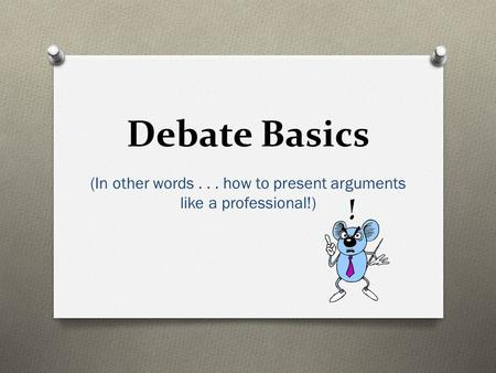 Debate Basics (In other words... how to present arguments like a professional!)