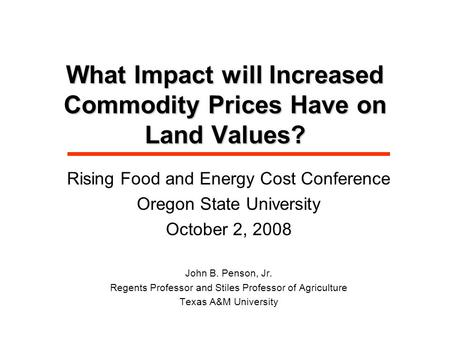 What Impact will Increased Commodity Prices Have on Land Values? Rising Food and Energy Cost Conference Oregon State University October 2, 2008 John B.
